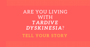 Are You Living with Tardive Dyskinesia?